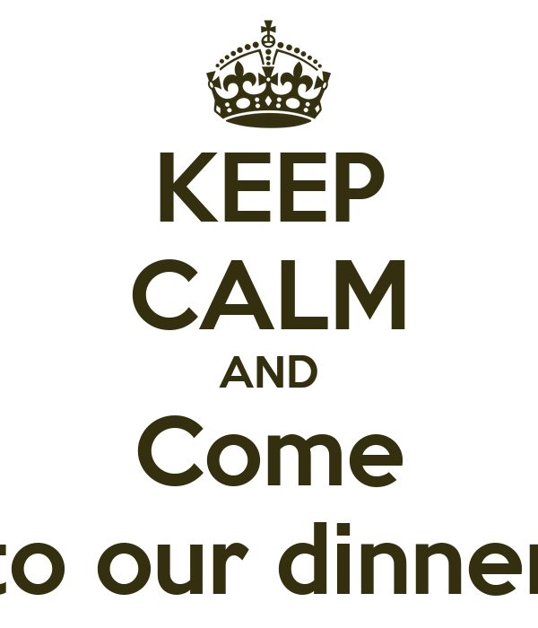 KEEP CALM AND Come to our dinner