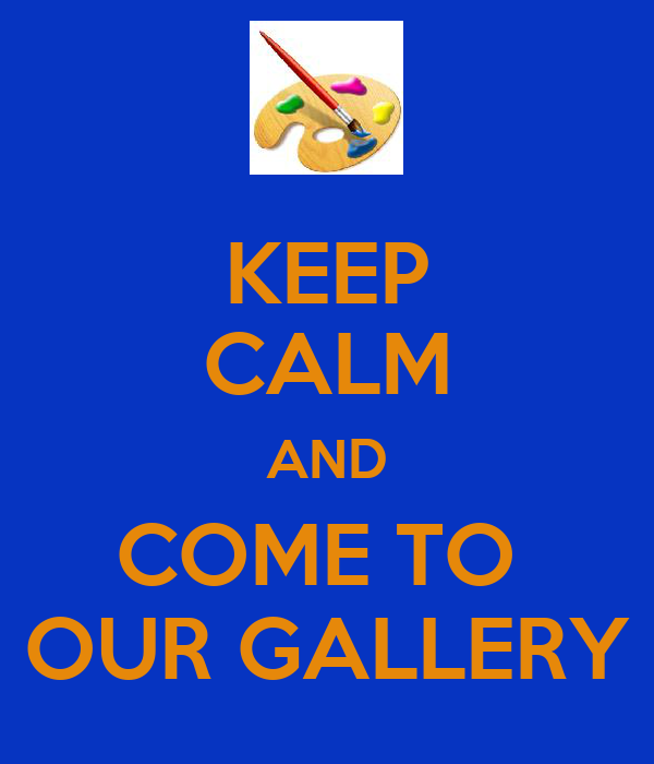 KEEP CALM AND COME TO  OUR GALLERY