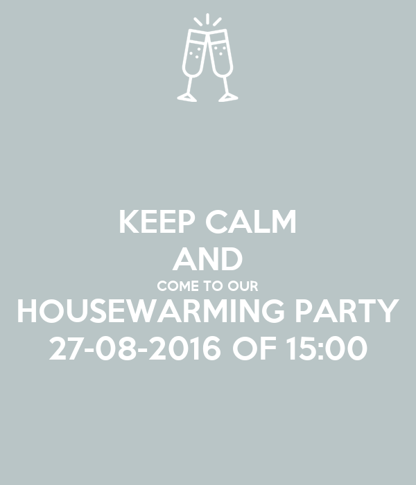KEEP CALM AND COME TO OUR HOUSEWARMING PARTY 27-08-2016 OF 15:00