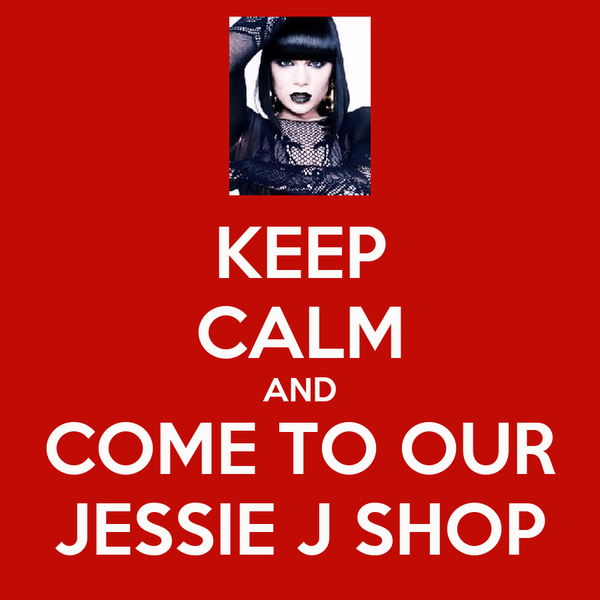 KEEP CALM AND COME TO OUR JESSIE J SHOP