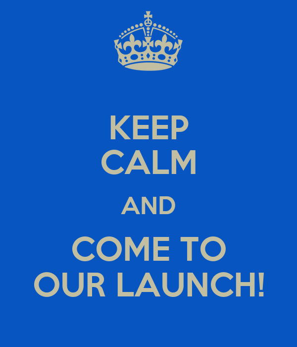 KEEP CALM AND COME TO OUR LAUNCH!