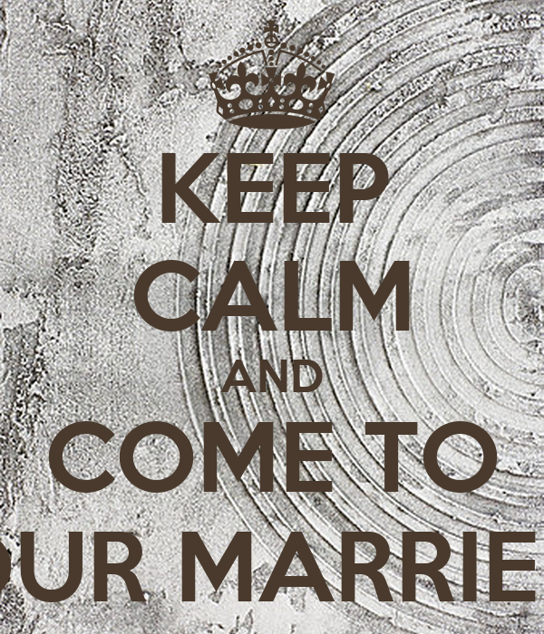KEEP CALM AND COME TO OUR MARRIED