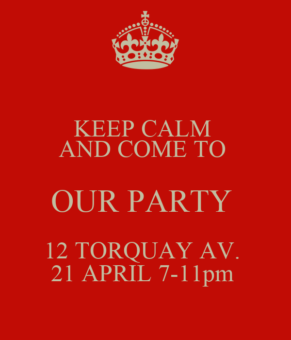 KEEP CALM  AND COME TO  OUR PARTY  12 TORQUAY AV.  21 APRIL 7-11pm