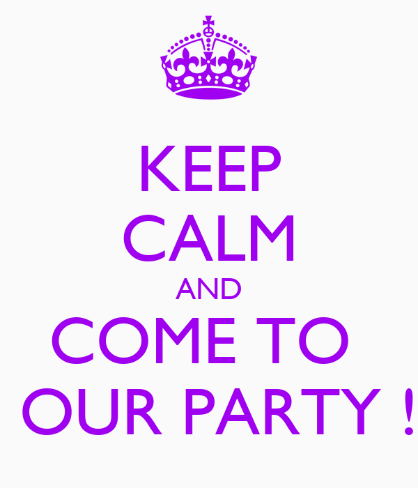 KEEP CALM AND COME TO   OUR PARTY !