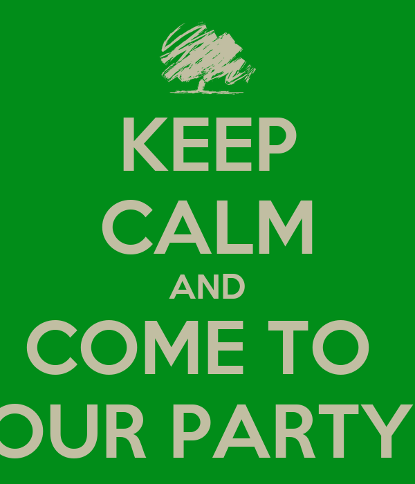 KEEP CALM AND COME TO  OUR PARTY!