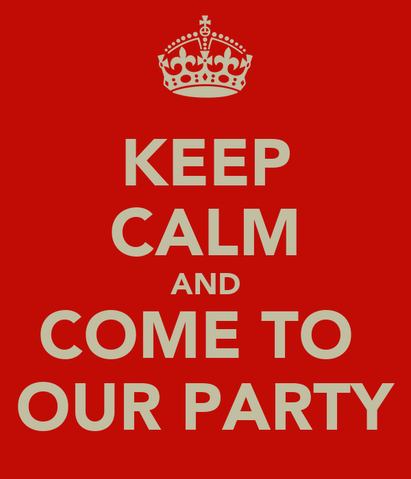 KEEP CALM AND COME TO  OUR PARTY