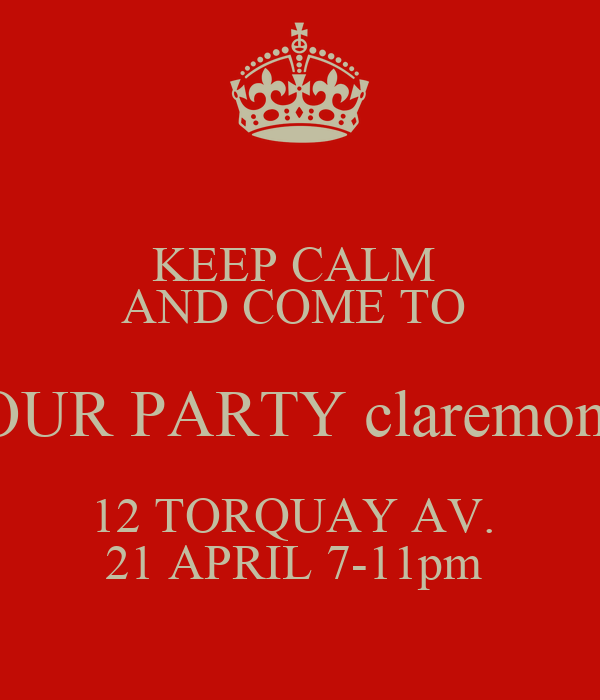 KEEP CALM  AND COME TO  OUR PARTY claremont 12 TORQUAY AV.  21 APRIL 7-11pm