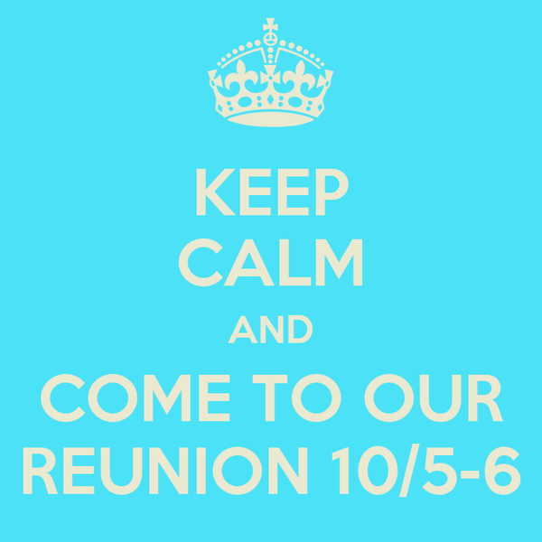 KEEP CALM AND COME TO OUR REUNION 10/5-6