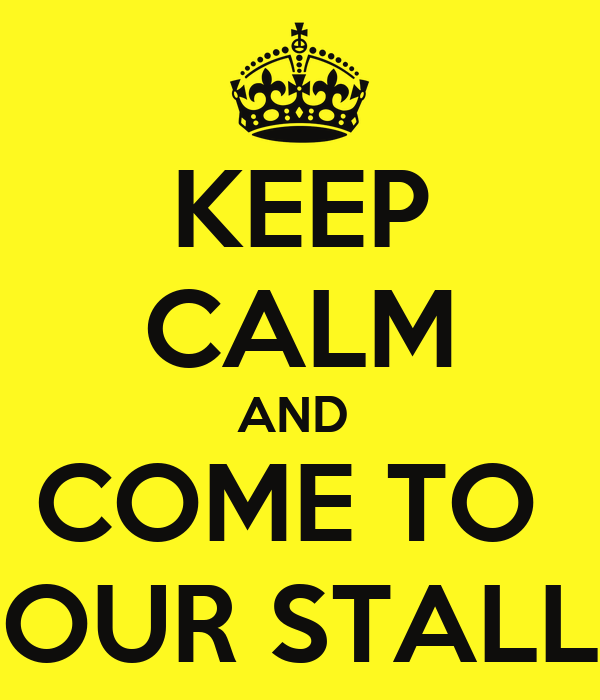 KEEP CALM AND  COME TO  OUR STALL