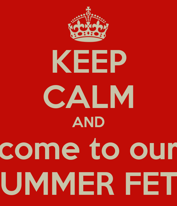 KEEP CALM AND come to our SUMMER FETE