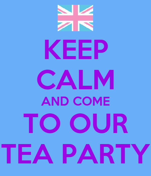 KEEP CALM AND COME TO OUR TEA PARTY