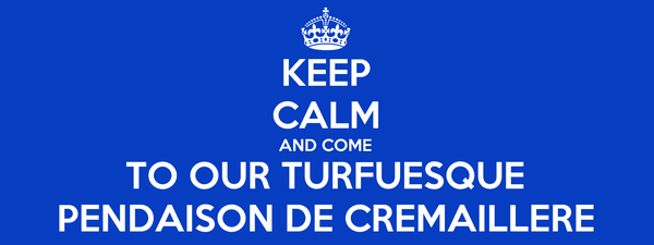 KEEP CALM AND COME TO OUR TURFUESQUE PENDAISON DE CREMAILLERE