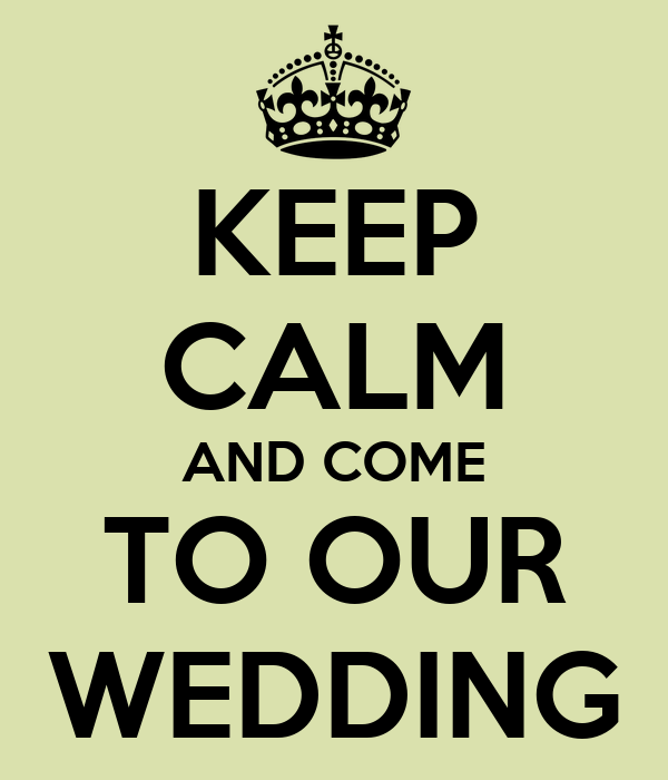 KEEP CALM AND COME TO OUR WEDDING