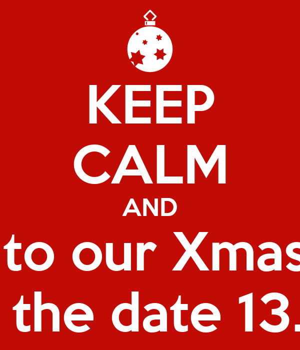 KEEP CALM AND come to our Xmas party Save the date 13.12.13