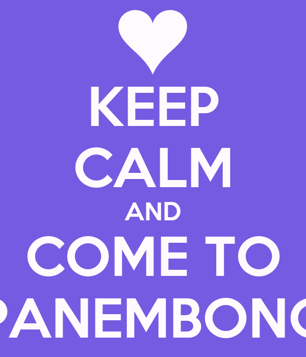 KEEP CALM AND COME TO PANEMBONG