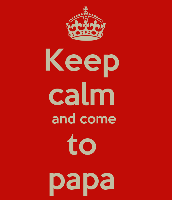 Keep  calm  and come  to  papa