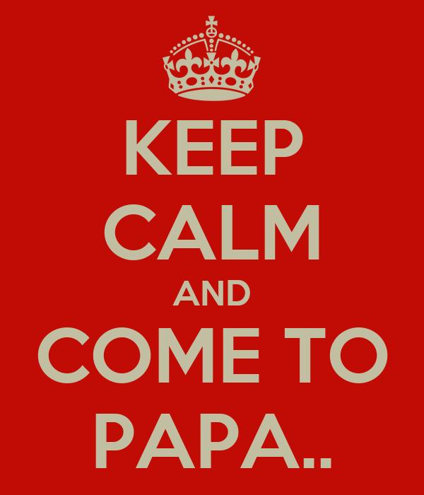 KEEP CALM AND COME TO PAPA..