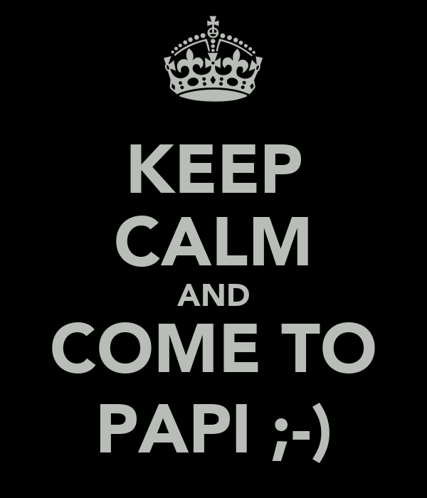 KEEP CALM AND COME TO PAPI ;-)