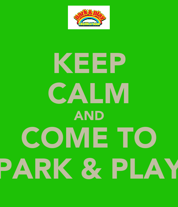 KEEP CALM AND COME TO PARK & PLAY