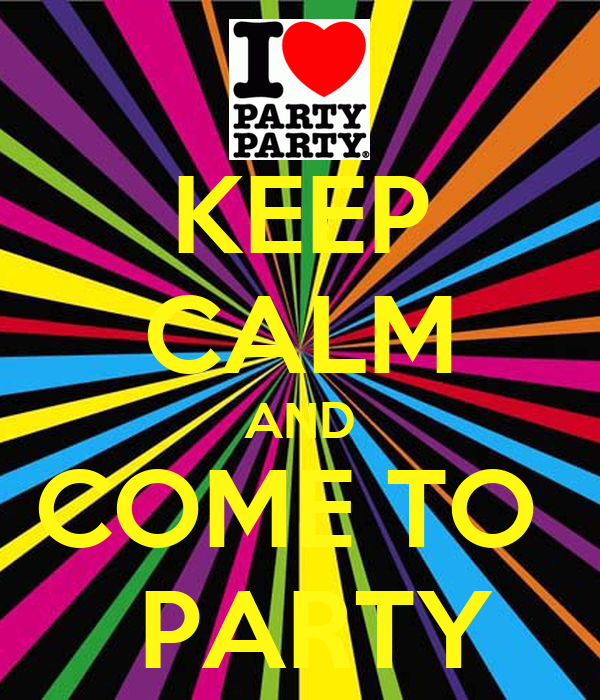KEEP CALM AND COME TO   PARTY