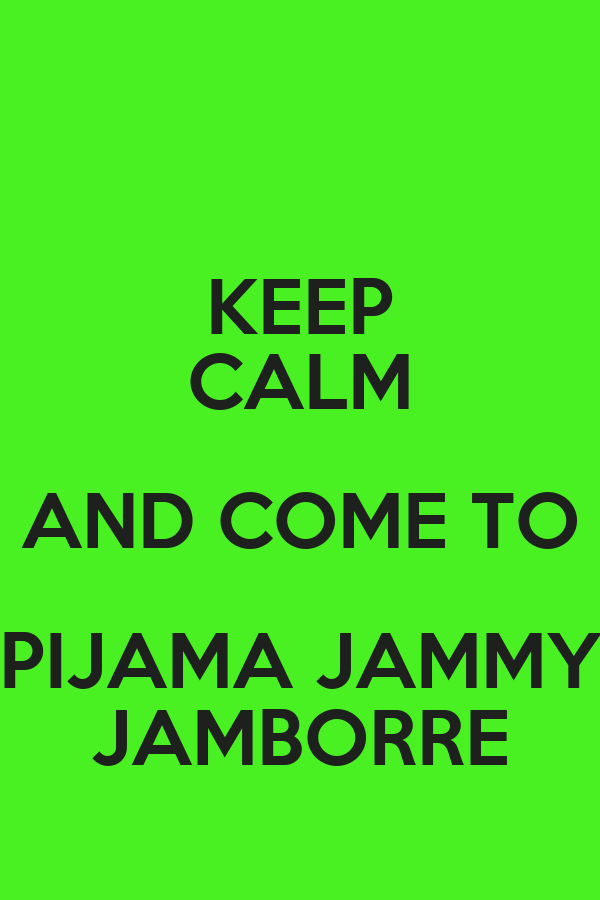 KEEP CALM AND COME TO PIJAMA JAMMY JAMBORRE
