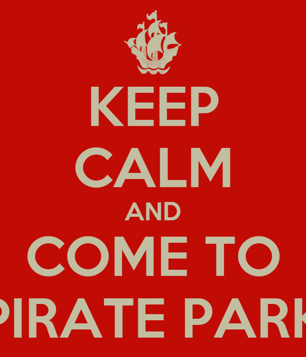 KEEP CALM AND COME TO PIRATE PARK