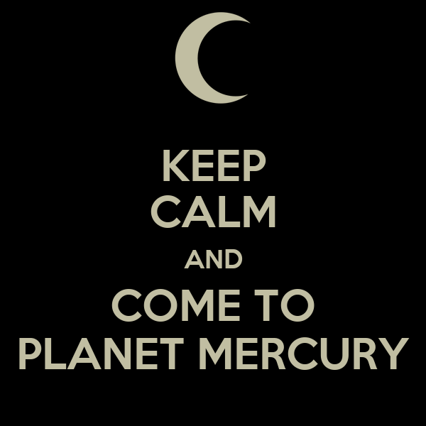 KEEP CALM AND COME TO PLANET MERCURY