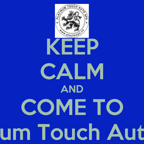 KEEP CALM AND COME TO Platinum Touch Auto Spa