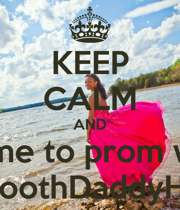 KEEP CALM AND Come to prom with SmoothDaddyHill?
