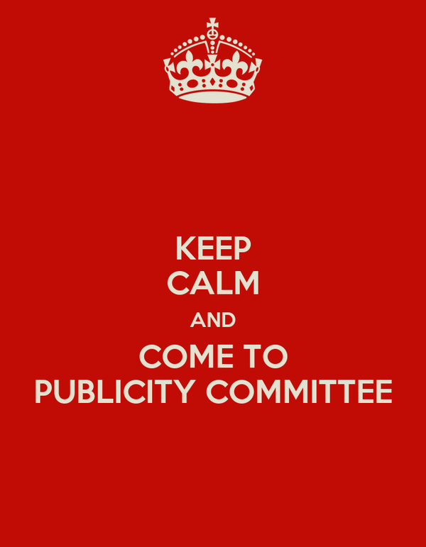 KEEP CALM AND COME TO PUBLICITY COMMITTEE