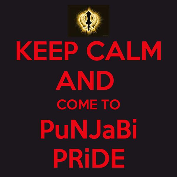 KEEP CALM AND  COME TO PuNJaBi PRiDE