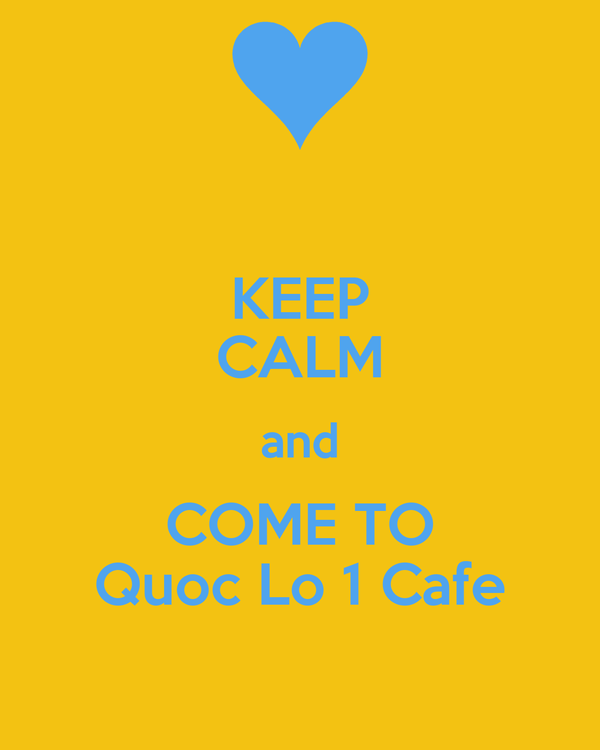 KEEP CALM and COME TO Quoc Lo 1 Cafe