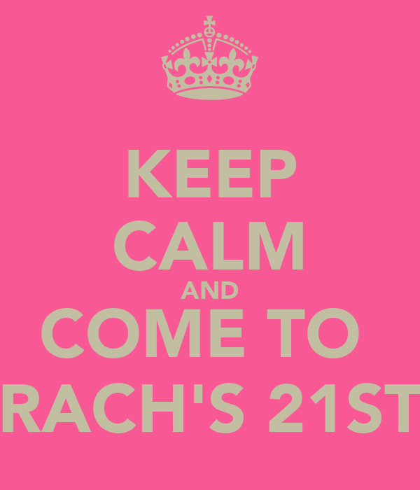 KEEP CALM AND COME TO  RACH'S 21ST
