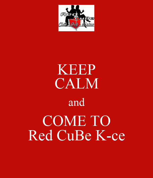 KEEP CALM and COME TO Red CuBe K-ce