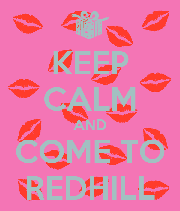 KEEP CALM AND COME TO REDHILL