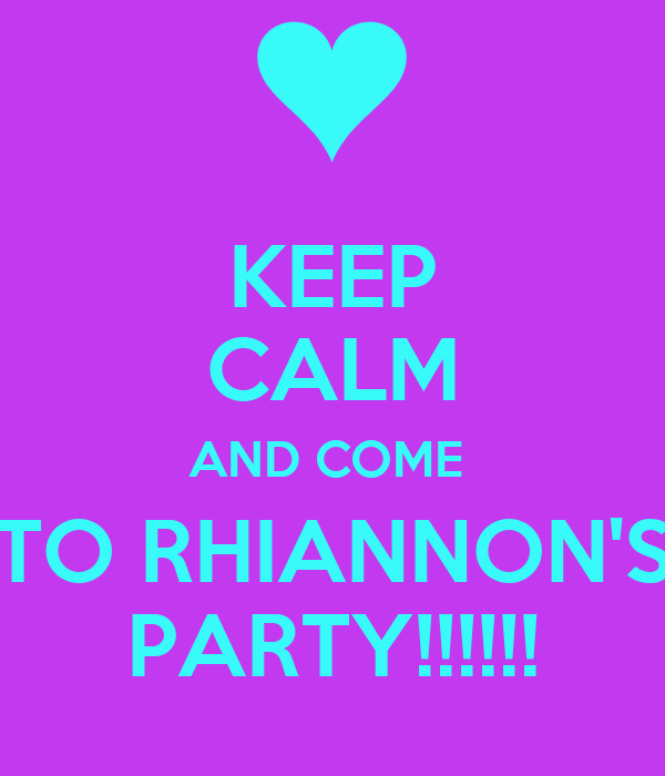 KEEP CALM AND COME  TO RHIANNON'S PARTY!!!!!!