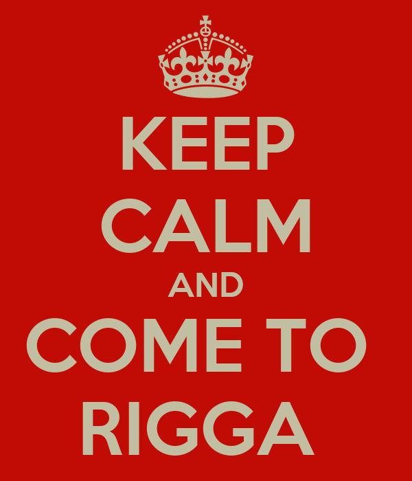 KEEP CALM AND COME TO  RIGGA