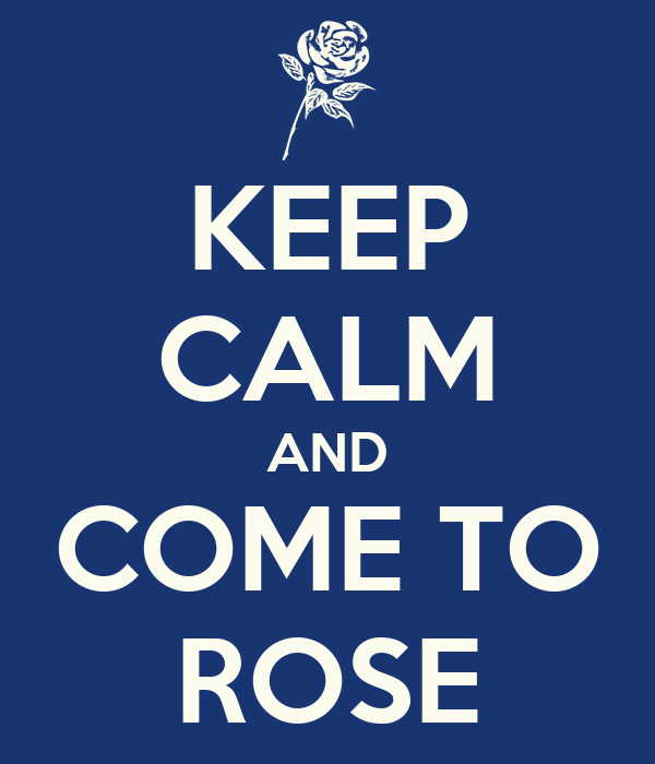 KEEP CALM AND COME TO ROSE