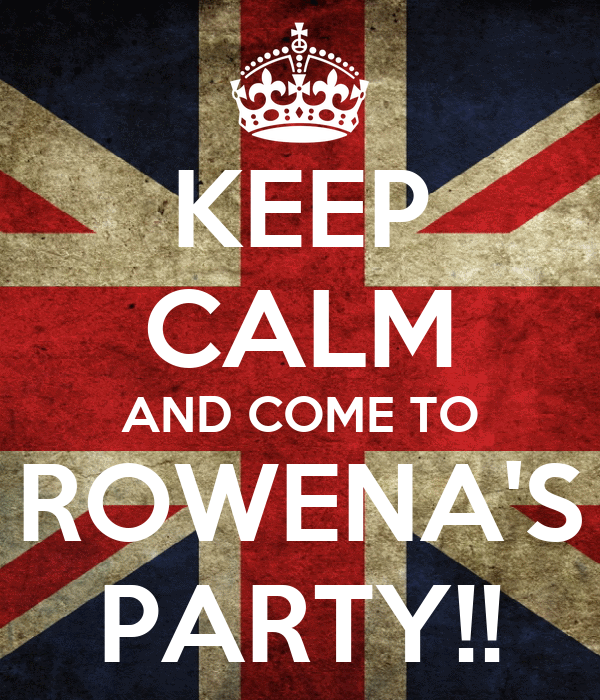 KEEP CALM AND COME TO ROWENA'S PARTY!!