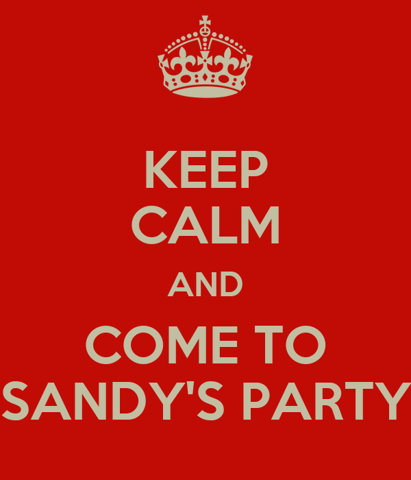 KEEP CALM AND COME TO SANDY'S PARTY