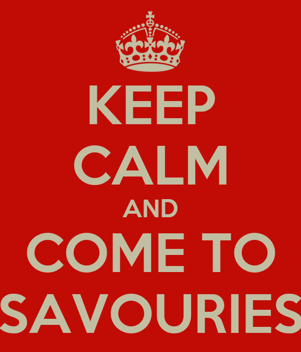 KEEP CALM AND COME TO SAVOURIES