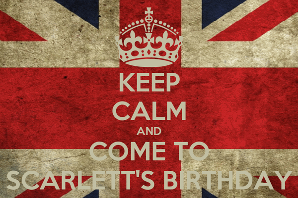 KEEP CALM AND COME TO SCARLETT'S BIRTHDAY
