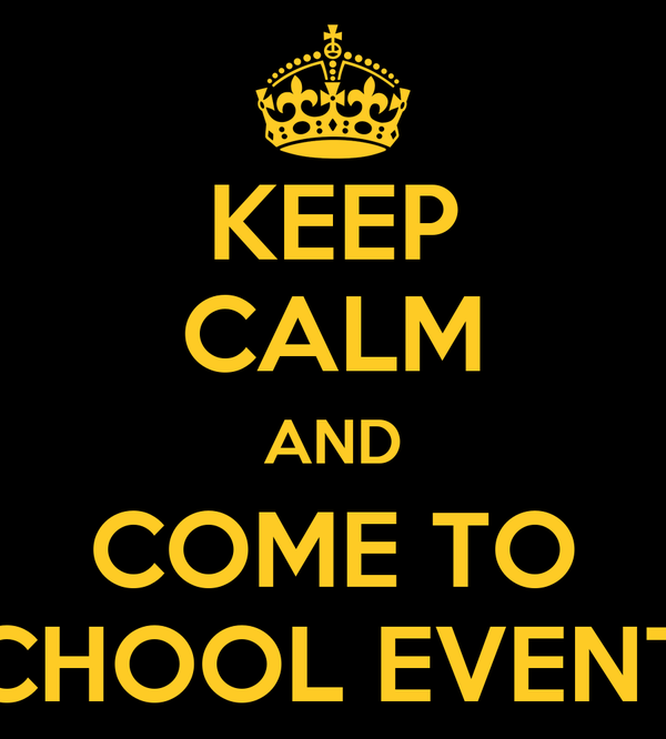 KEEP CALM AND COME TO SCHOOL EVENTS