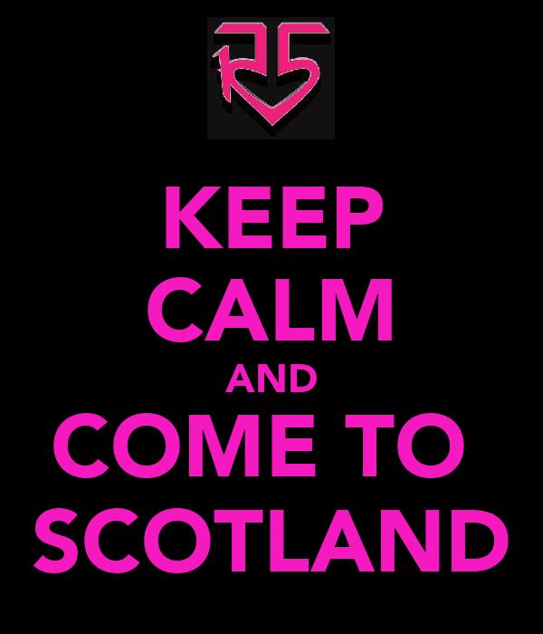 KEEP CALM AND COME TO  SCOTLAND