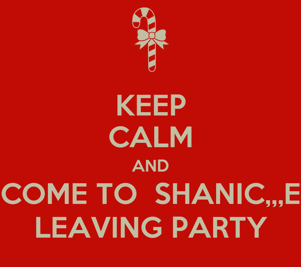 KEEP CALM AND COME TO  SHANIC,,,E LEAVING PARTY