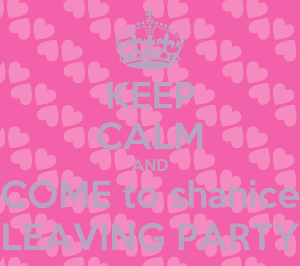 KEEP CALM AND COME to shanice LEAVING PARTY