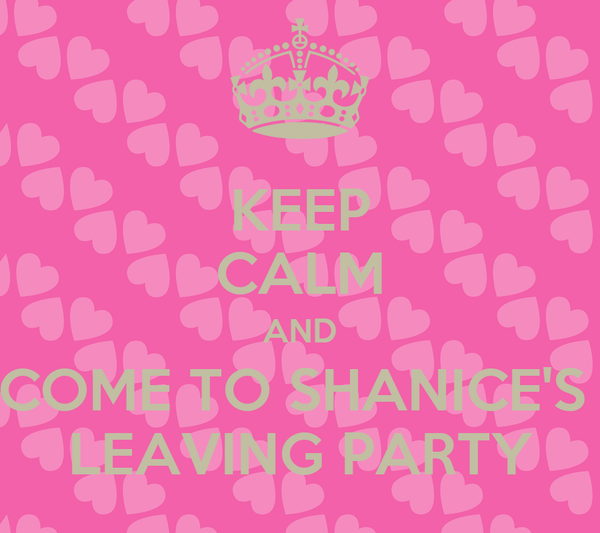 KEEP CALM AND COME TO SHANICE'S  LEAVING PARTY