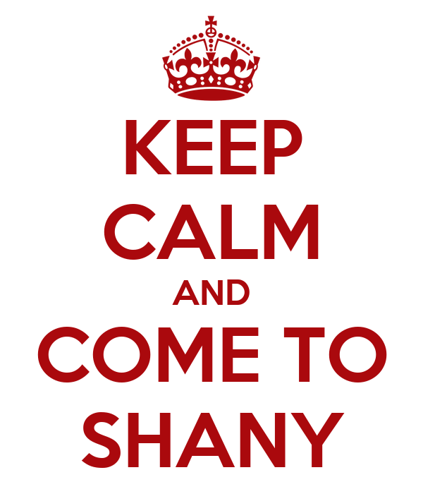 KEEP CALM AND COME TO SHANY