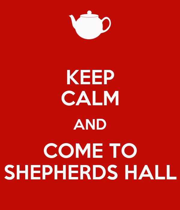 KEEP CALM AND COME TO SHEPHERDS HALL