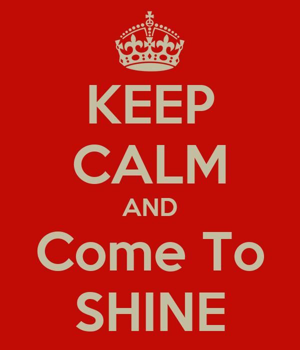 KEEP CALM AND Come To SHINE
